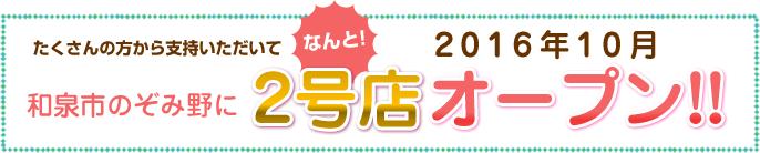 2016年10月和泉市のぞみ野に2号店オープン!!